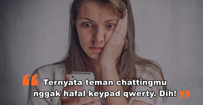 4. Harus sabar saat kamu chatting dengan orang yang nggak hafal letak huruf qwerty. Bisa aja HP nya masih baru atau bisa juga dia terbiasa pakai mode ponsel jadul
